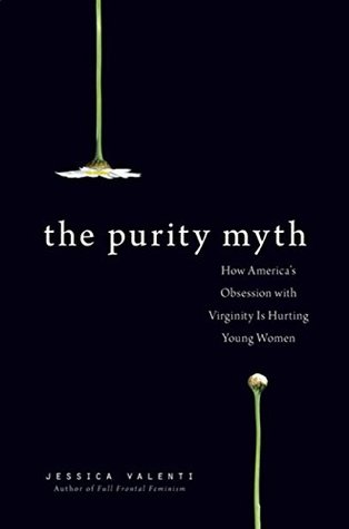 The Purity Myth: How Americas Obsession with Virginity Is Hurting Young Women