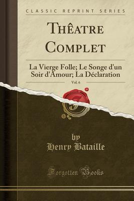 Theatre Complet, Vol. 6: La Vierge Folle; Le Songe D'Un Soir D'Amour; La Declaration