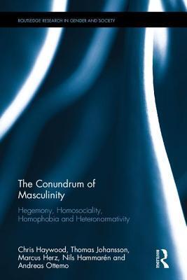 The Conundrum of Masculinity: Hegemony, Homosociality, Homophobia and Heteronormativity