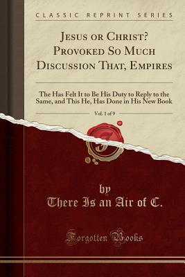 Jesus or Christ? Provoked So Much Discussion That, Empires, Vol. 1 of 9: The Has Felt It to Be His Duty to Reply to the Same, and This He, Has Done in His New Book
