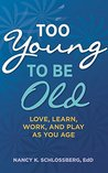 Too Young to Be Old by Nancy K. Schlossberg