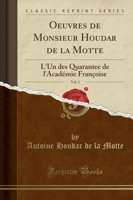 Oeuvres de Monsieur Houdar de la Motte, Vol. 3: L'Un Des Quarantee de L'Academie Francoise