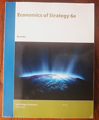 Economics of Strategy 6e by Besanko - Hull College of Business ECON 6800