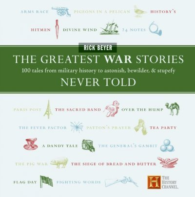Greatest War Stories Never Told : 100 Tales From Military History To Astonish, Bewilder, And Stupefy