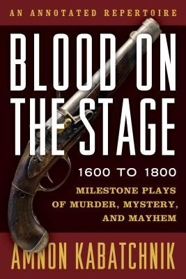 Blood on the Stage, 1600 to 1800: Milestone Plays of Murder, Mystery, and Mayhem