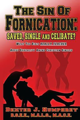 The Sin of Fornication: Saved, Single & Celibate?: What The Bible Really Teaches About Christian Single Sexuality