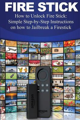 Fire Stick: How to Unlock Fire Stick: Simple Step by Step Instructions on How to Jailbreak a Firestick (the 2017 Updated User Guide, Tips and Tricks, Home TV, Streaming, Digital Media)