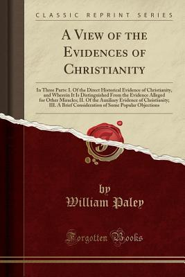 A View of the Evidences of Christianity: In Three Parts: I. of the Direct Historical Evidence of Christianity, and Wherein It Is Distinguished from the Evidence Alleged for Other Miracles; II. of the Auxiliary Evidence of Christianity; III. a Brief Consid