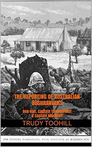 The Reporting of Australian Bushrangers: Ben Hall, Captain Thunderbolt & Captain Moonlite (Australian Bushrangers in Print Series Book 1)