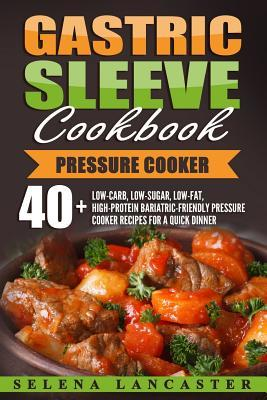 Gastric Sleeve Cookbook: Pressure Cooker - 40+ Bariatric-Friendly Pressure Cooker Chicken, Beef, Pork, Fish and Seafood Recipes for Post-Weight Loss Surgery Diet