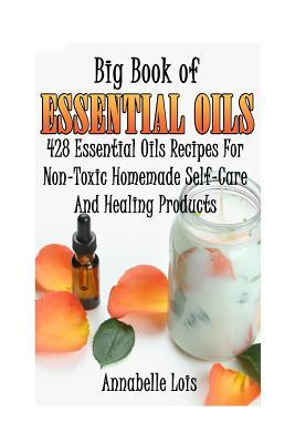 Big Book of Essential Oils: 428 Essential Oils Recipes for Non-Toxic Homemade Self-Care and Healing Products: