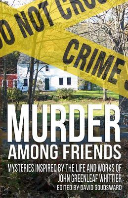 Murder Among Friends: Mysteries Inspired by the Life and Works of John Greenleaf Whittier