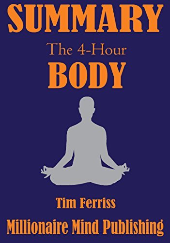 Summary of The 4 Hour Body by Tim Ferriss: An Uncommon Guide to Rapid Fat Loss, Incredible Sex and Becoming Superhuman   Key Ideas in 1 Hour or Less