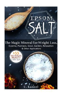 Epsom Salt: The Magic Mineral for Weight Loss, Eczema, Psoriasis, Gout, Garden, Relaxation & Other Applications (+33 DIY Top Health, Beauty & Home Recipes) (Magnesium, Acne, Natural Hair Care)