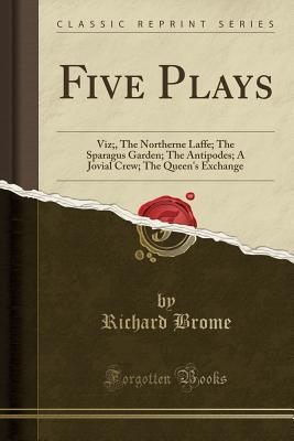 Five Plays: Viz;, the Northerne Laffe; The Sparagus Garden; The Antipodes; A Jovial Crew; The Queen's Exchange