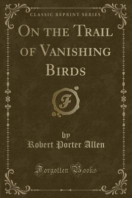 On the Trail of Vanishing Birds (Classic Reprint)