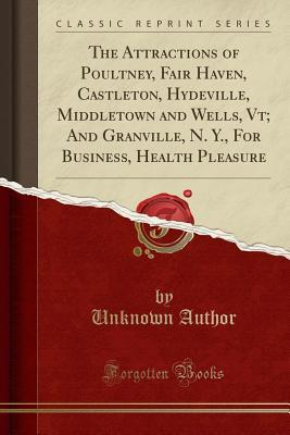 The Attractions of Poultney, Fair Haven, Castleton, Hydeville, Middletown and Wells, Vt; And Granville, N. Y., for Business, Health Pleasure