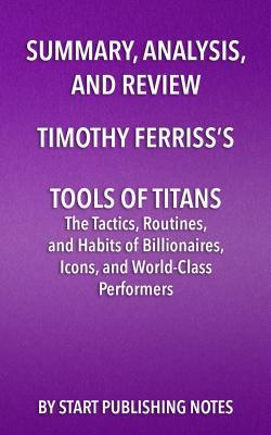 Summary, Analysis, and Review of Timothy Ferriss's Tools of Titans: The Tactics, Routines, and Habits of Billionaires, Icons, and World-Class Performers