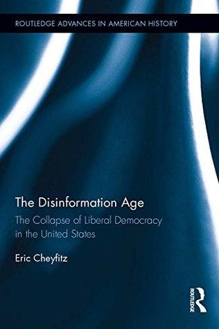 The Disinformation Age: The Collapse of Liberal Democracy in the United States (Routledge Advances in American History)