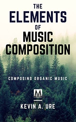The Elements of Music Composition: Organic Approach to Music Composition (Music Composition Technique Book 1)
