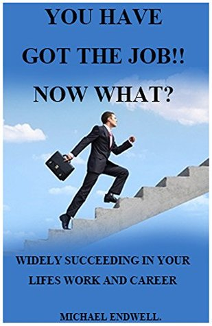 books:YOU HAVE GOT THE JOB!! NOW WHAT?:WHAT THEY WILL NEVER TEACH YOU IN SCHOOL:SIMPLE SECRETS YOU NEED TO SUCCEED IN LIFE: BEST: WIDELY SUCCEEDING IN YOUR LIFES WORK AND CAREER:THE WINNING ATTITUDE