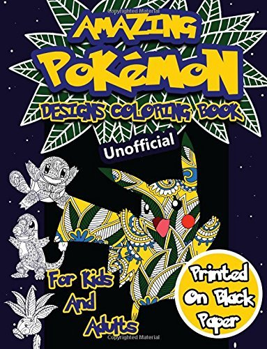 Amazing Pokemon Coloring Book for Kids and Adults: 40 Designs of Best Pokemons Using Patterns, Swirls, Mandalas, Flowers and Leaves on Black Paper.