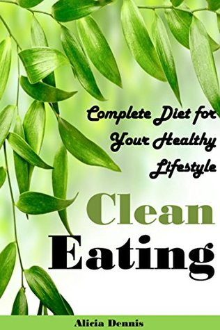 Clean Eating: Complete Diet for your Healthy Lifestyle(clean eating cookbook,clean eating recipes,clean eating diet,clean diet,eating clean on a budget,clean eating book,clean eating guide) by Alicia Dennis