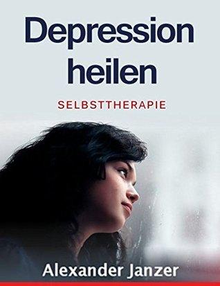 Depression heilen: Eine Anleitung zur Selbsttherapie