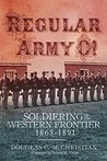 Regular Army O!: Soldiering on the Western Frontier, 1865-1891