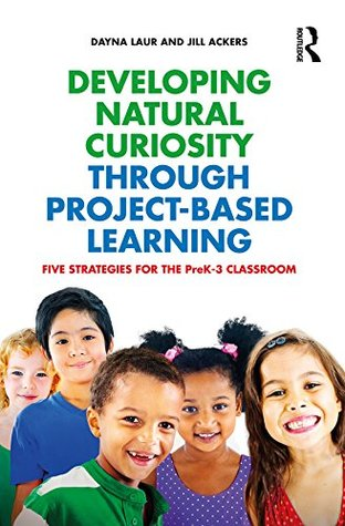 Developing Natural Curiosity through Project-Based Learning: Five Strategies for the PreK-3 Classroom