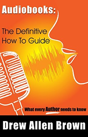 Audiobooks: The Definitive How To Guide: What every author needs to know