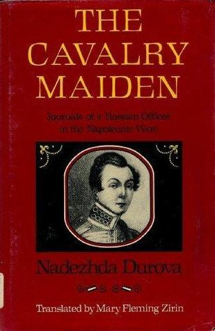 Ebook The Cavalry Maiden: Journals of a Russian Officer in the Napoleonic Wars by Nadezhda Durova read!