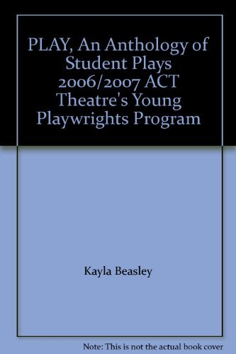 PLAY, An Anthology of Student Plays 2006/2007 ACT Theatre's Young Playwrights Program