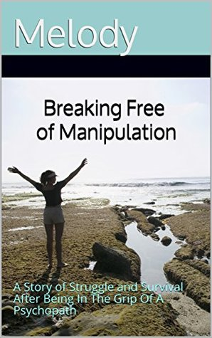 Breaking Free of Manipulation: A Story of Struggle and Survival After Being In The Grip Of A Psychopath