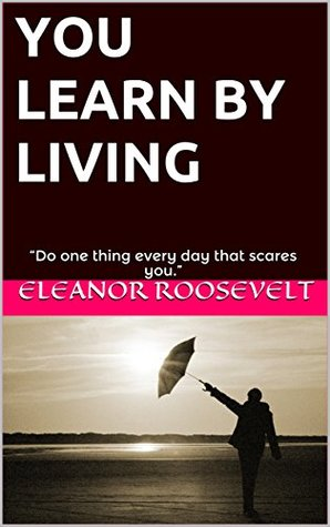 """YOU LEARN BY LIVING: """"Do one thing every day that scares you."""""""