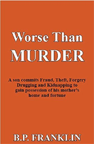 Worse than Murder: A son commits Fraud, Theft, Forgery, Drugging and Kidnap to gain possession of his mother's home and fortune
