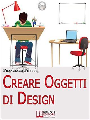 Creare Oggetti di Design. Come Progettare, Produrre e Vendere i Propri Oggetti di Design. (Ebook Italiano - Anteprima Gratis): Come Progettare, Produrre ... i Propri Oggetti di Design