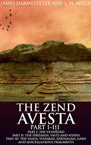 THE ZEND AVESTA PART I-III (The Zoroastrian commentaries and translations of the Avesta's texts of middle Iranian and Persian languages and 'high prayers' ... Yasna) - Annotated ZOROASTRIANISM BELIEFS