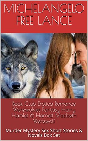 Book Club Erotica Romance Werewolves Fantasy Harry Hamlet & Harriett Macbeth Werewolf : Murder Mystery Sex Short Stories & Novels Box Set (Start at the End Last Word First Book Club 7)