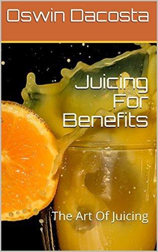 Juicing For Benefits : The Art Of Juicing (Juicing Art Book 1)