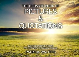 The Ultimate Book of Pictures & Quotations: Quotes on Positive Thinking for Happiness & Success in Your Life (Inspirational and Motivational Picture Books) (Volume 1)