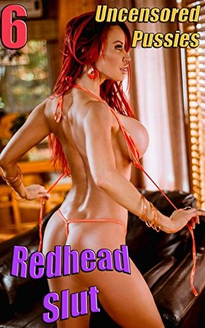 Redhead Slut 6 - Big Boobs Round Ass Nude Girl: Uncensored Pussies - Horny Female