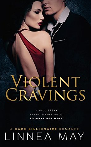 Violent Cravings A Dark Billionaire Romance by Linnea May