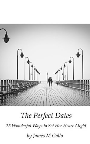 The Perfect Dates: 25 Wonderful Ways to Set Her Heart Alight