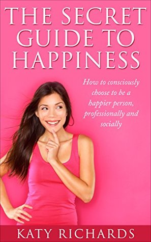 The Secret Guide to Happiness: How to consciously choose to be a happier person, professionally and socially