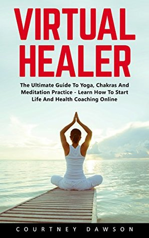 Virtual Healer: The Ultimate Guide To Yoga, Chakras And Meditation Practice - Learn How To Start Life And Health Coaching Online