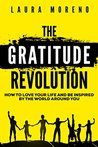 The Gratitude Revolution: How To Love Your Life and Be Inspired By The World Around You