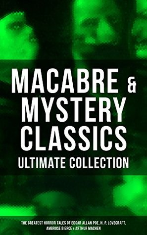 MACABRE & MYSTERY CLASSICS - Ultimate Collection: The Greatest Horror Tales of Edgar Allan Poe, H. P. Lovecraft, Ambrose Bierce & Arthur Machen: Occult ... Murders in the Rue Morgue, The Red Hand...