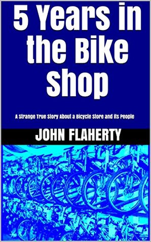 5 Years in the Bike Shop: A Strange True Story About a Bicycle Store and its People