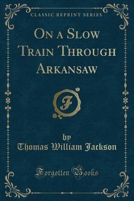 On a Slow Train Through Arkansaw (Classic Reprint)